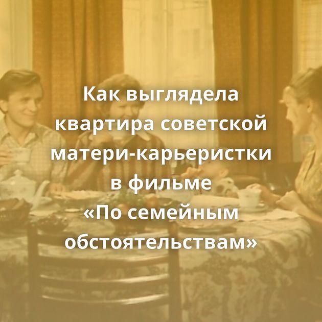 Каквыглядела квартира советской матери-карьеристки вфильме «Посемейным обстоятельствам»