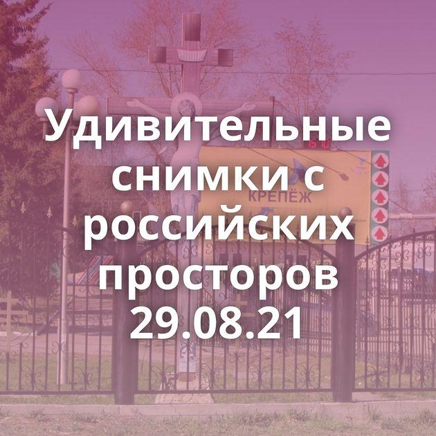 Удивительные снимки с российских просторов 29.08.21