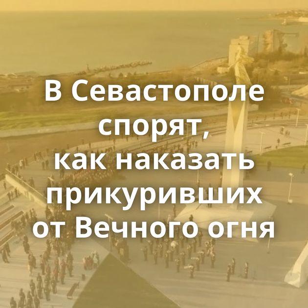 ВСевастополе спорят, какнаказать прикуривших отВечного огня