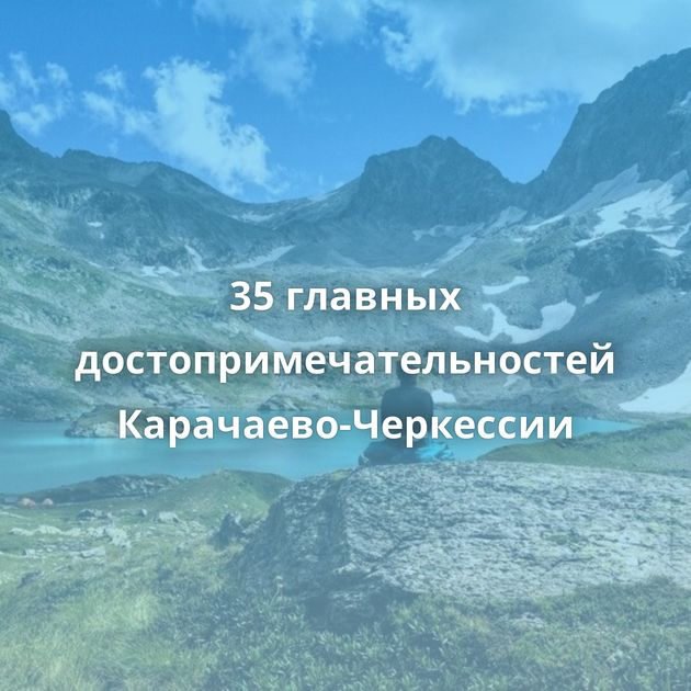 35главных достопримечательностей Карачаево-Черкессии