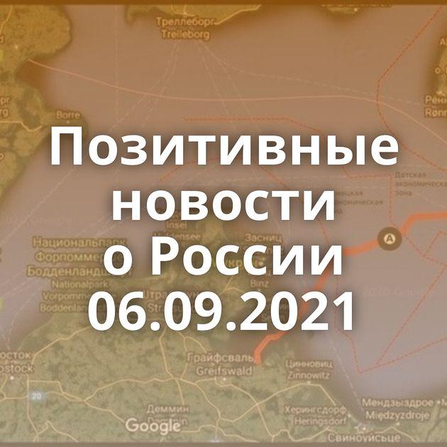 Позитивные новости оРоссии 06.09.2021
