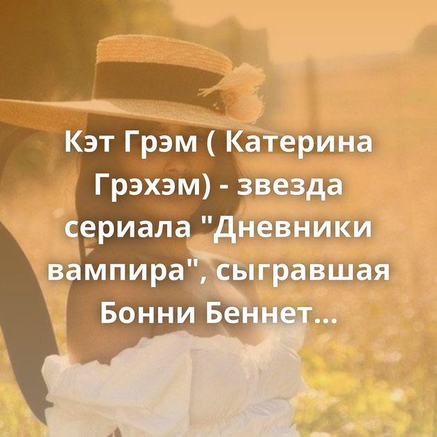 Кэт Грэм ( Катерина Грэхэм) - звезда сериала