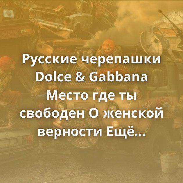 Русские черепашки Dolce & Gabbana Место где ты свободен О женской верности Ещё чуть-чуть Мама это что, бездомный?…