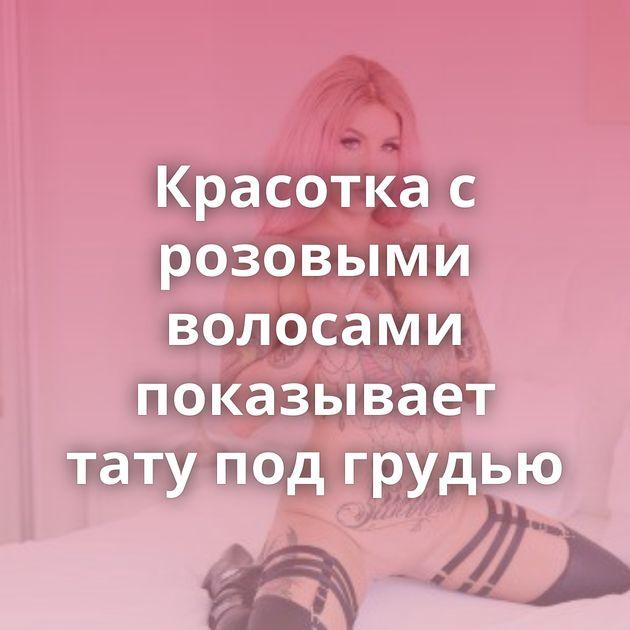 Красотка с розовыми волосами показывает тату под грудью
