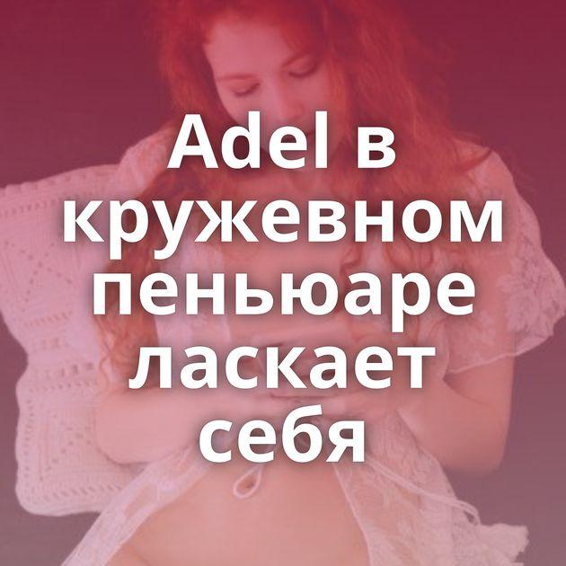 Adel в кружевном пеньюаре ласкает себя