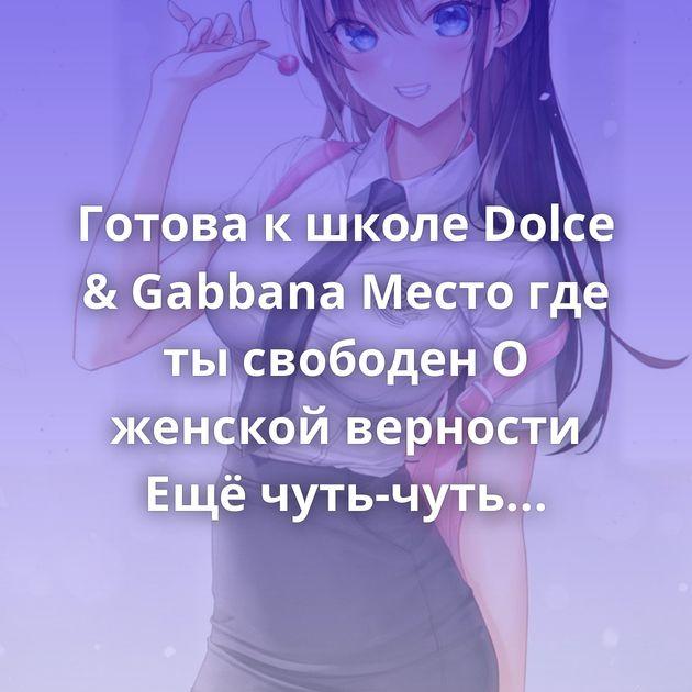 Готова к школе Dolce & Gabbana Место где ты свободен О женской верности Ещё чуть-чуть Мама это что, бездомный?…
