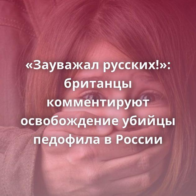 «Зауважал русских!»: британцы комментируют освобождение убийцы педофила вРоссии