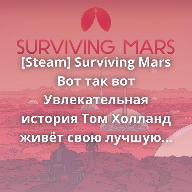 [Steam] Surviving Mars Вот так вот Увлекательная история Том Холланд живёт свою лучшую жизнь Смена караула Ушла эпоха…