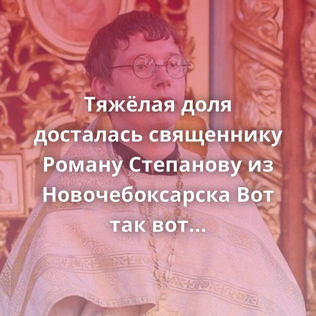 Тяжёлая доля досталась священнику Роману Степанову из Новочебоксарска Вот так вот Увлекательная история…