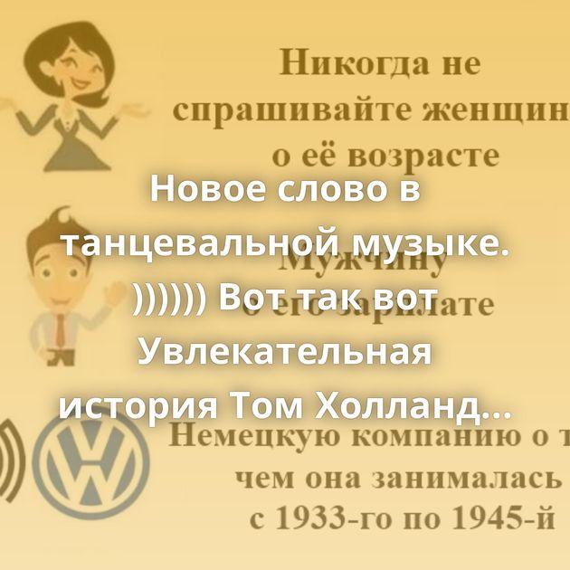 Новое слово в танцевальной музыке. )))))) Вот так вот Увлекательная история Том Холланд живёт свою лучшую…
