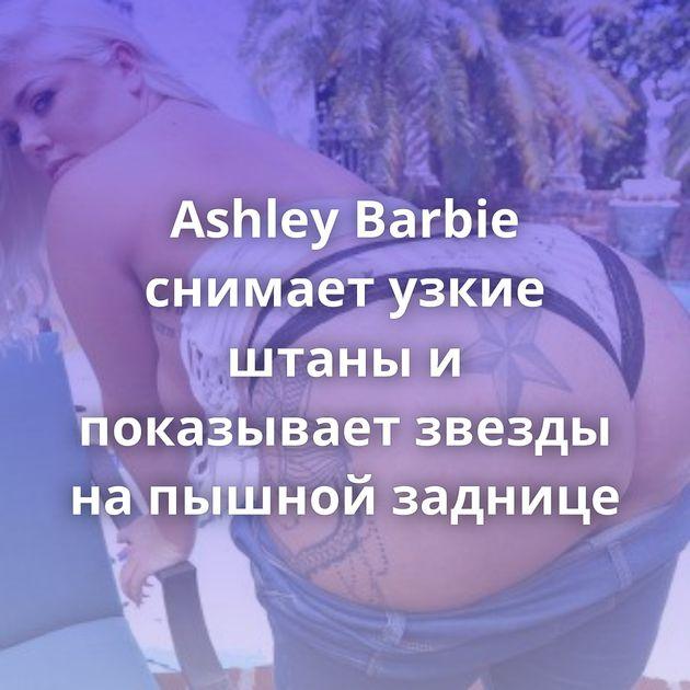 Ashley Barbie снимает узкие штаны и показывает звезды на пышной заднице