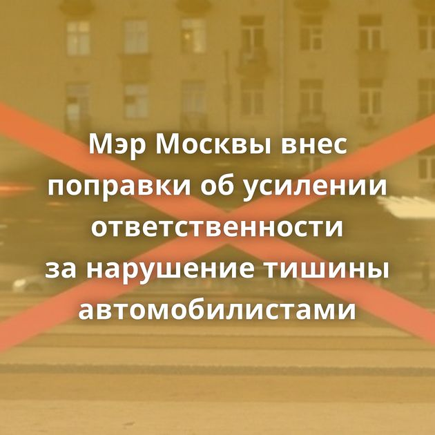 МэрМосквы внес поправки обусилении ответственности занарушение тишины автомобилистами