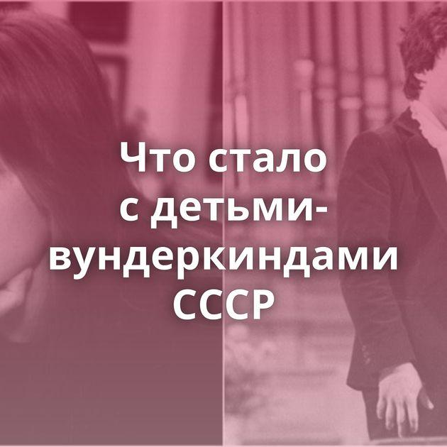 Чтостало сдетьми-вундеркиндами СССР