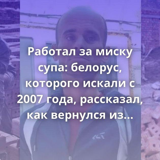 Работал за миску супа: белорус, которого искали с 2007 года, рассказал, как вернулся из Дагестана