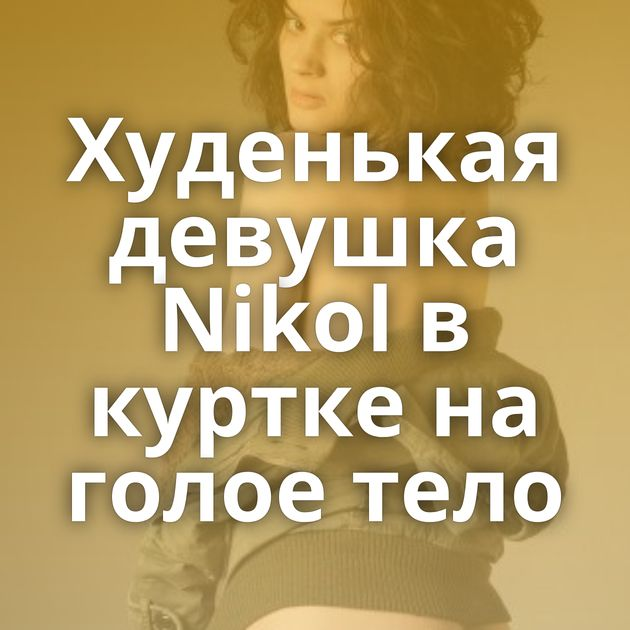 Худенькая девушка Nikol в куртке на голое тело