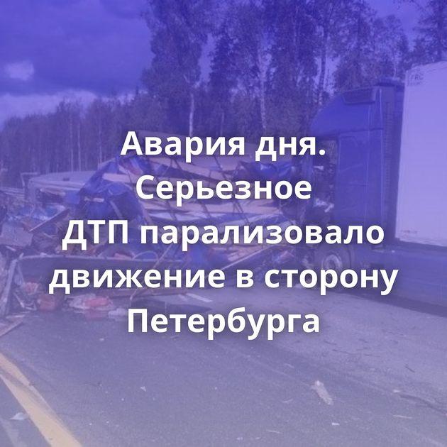Авария дня. Серьезное ДТПпарализовало движение всторону Петербурга