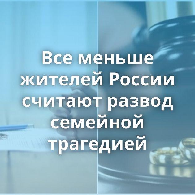 Всеменьше жителей России считают развод семейной трагедией