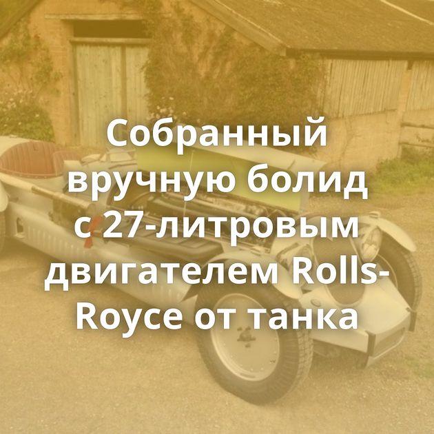 Собранный вручную болид с27-литровым двигателем Rolls-Royce оттанка