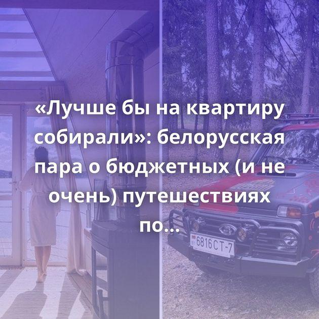 «Лучше бы на квартиру собирали»: белорусская пара о бюджетных (и не очень) путешествиях по стране