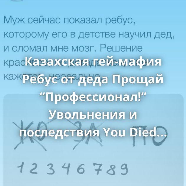 """Казахская гей-мафия Ребус от деда Прощай """"Профессионал!"""" Увольнения и последствия You Died Правда глаза колет…"""