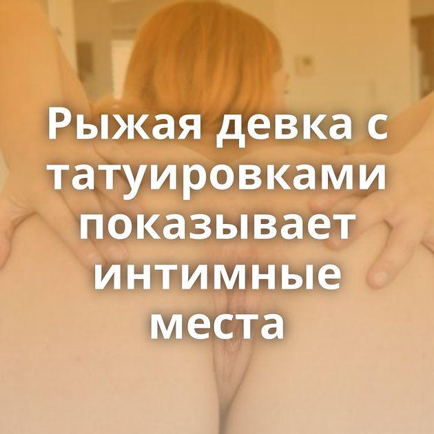 Рыжая девка с татуировками показывает интимные места