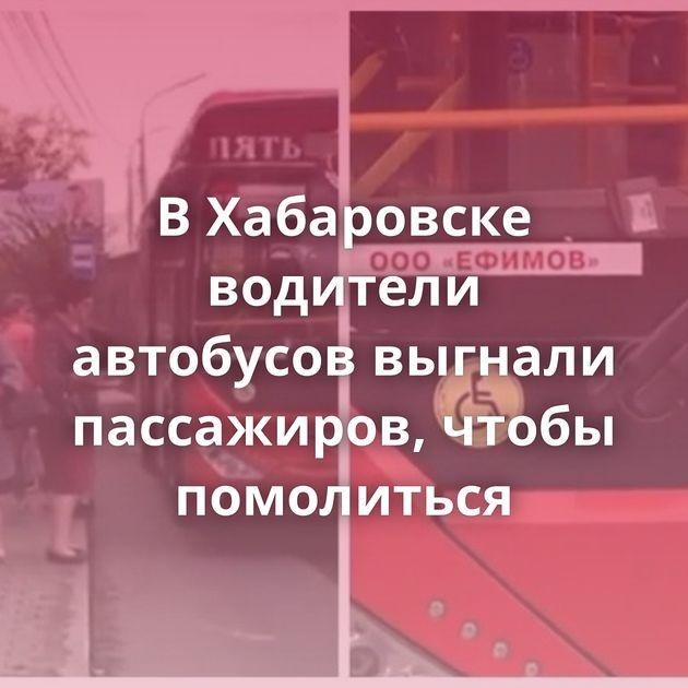 ВХабаровске водители автобусов выгнали пассажиров, чтобы помолиться