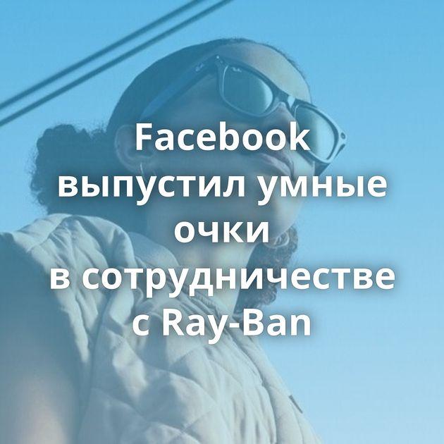 Facebook выпустил умные очки всотрудничестве сRay-Ban
