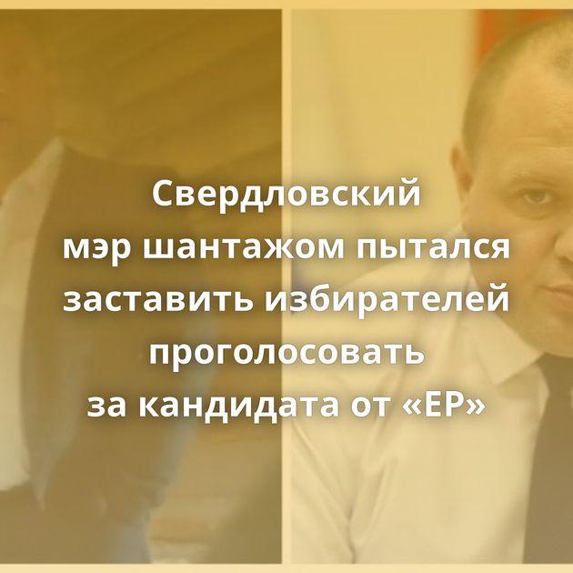 Свердловский мэршантажом пытался заставить избирателей проголосовать закандидата от«ЕР»