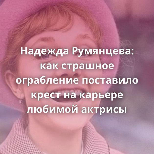 Надежда Румянцева: какстрашное ограбление поставило крест накарьере любимой актрисы