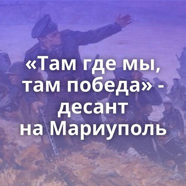 «Тамгдемы, тампобеда» - десант наМариуполь