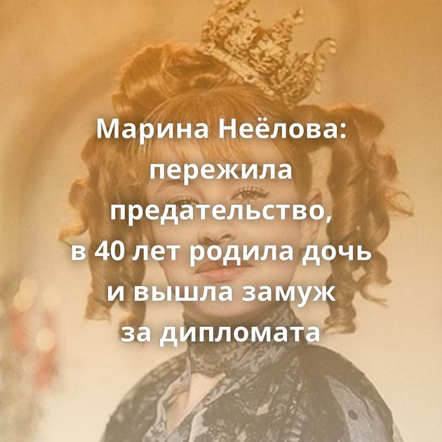 Марина Неёлова: пережила предательство, в40летродила дочь ивышла замуж задипломата