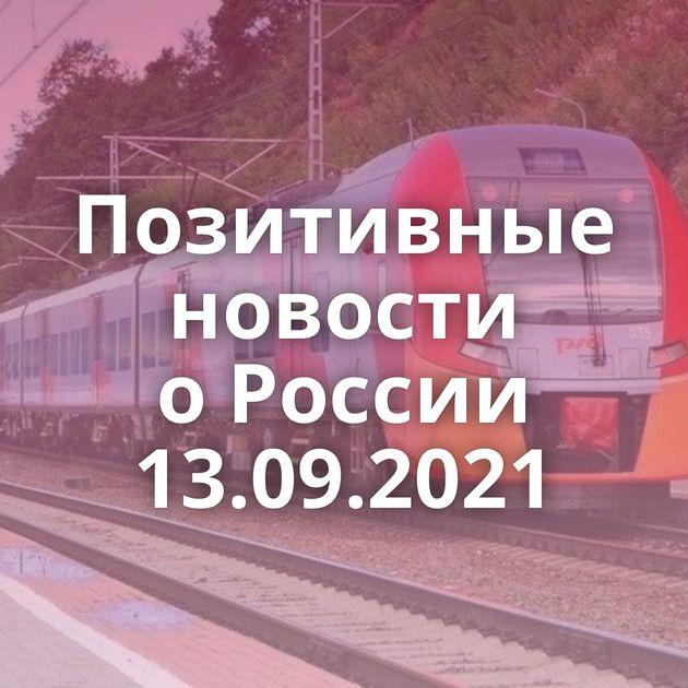 Позитивные новости оРоссии 13.09.2021
