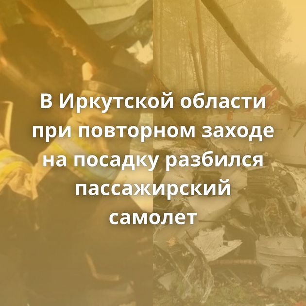 ВИркутской области приповторном заходе напосадку разбился пассажирский самолет