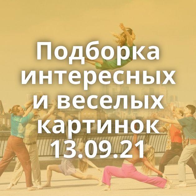 Подборка интересных и веселых картинок 13.09.21