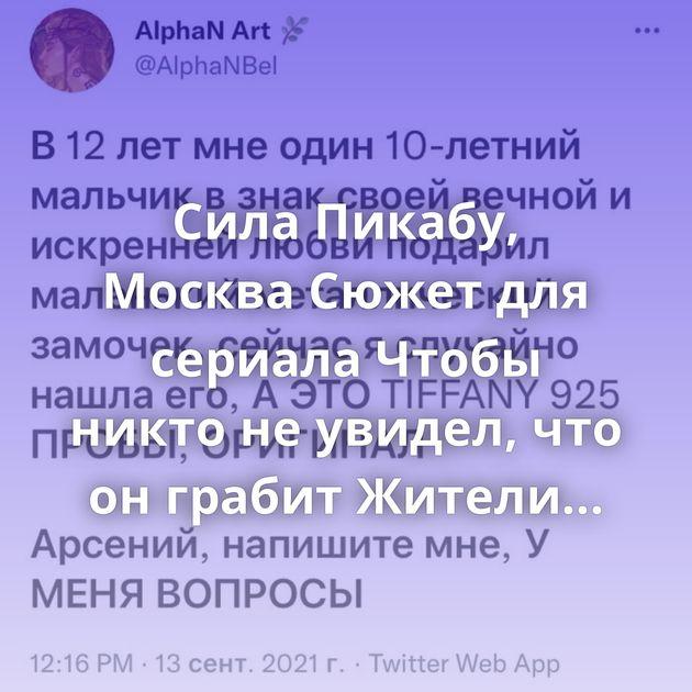 Сила Пикабу, Москва Сюжет для сериала Чтобы никто не увидел, что он грабит Жители подмосковного поселка…
