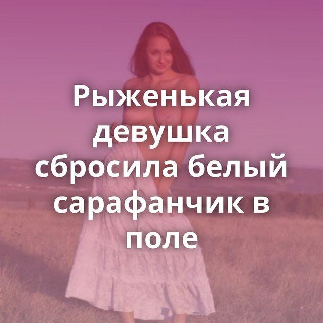 Рыженькая девушка сбросила белый сарафанчик в поле
