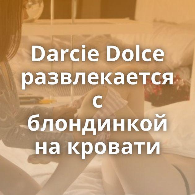 Darcie Dolce развлекается с блондинкой на кровати