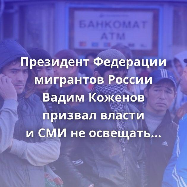 Президент Федерации мигрантов России Вадим Коженов призвал власти иСМИнеосвещать преступления…