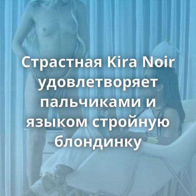 Страстная Kira Noir удовлетворяет пальчиками и языком стройную блондинку