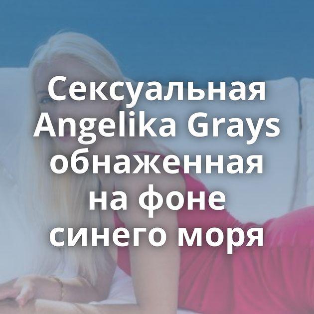 Сексуальная Angelika Grays обнаженная на фоне синего моря