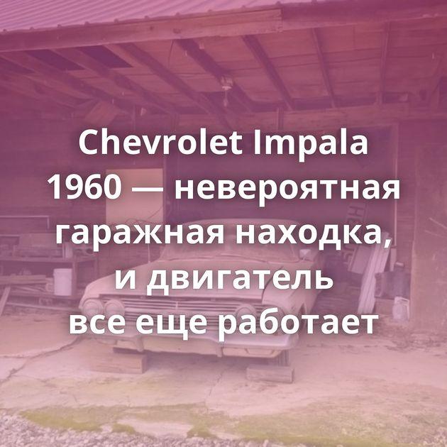 Chevrolet Impala 1960 — невероятная гаражная находка, идвигатель всеещеработает