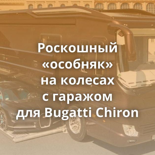 Роскошный «особняк» наколесах сгаражом дляBugatti Chiron
