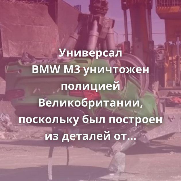 Универсал BMWM3уничтожен полицией Великобритании, поскольку былпостроен издеталей откраденных…