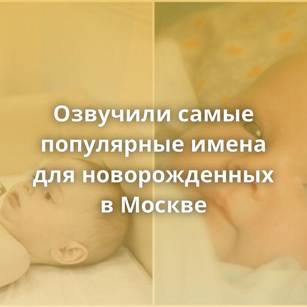 Озвучили самые популярные имена дляноворожденных вМоскве