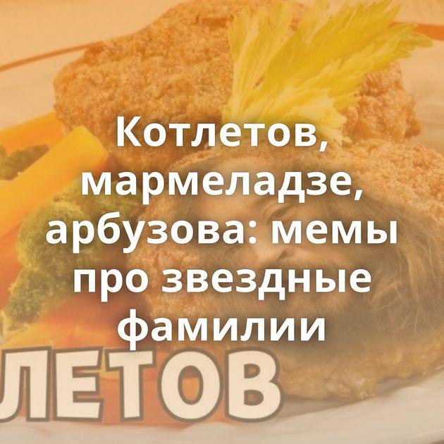 Котлетов, мармеладзе, арбузова: мемы прозвездные фамилии