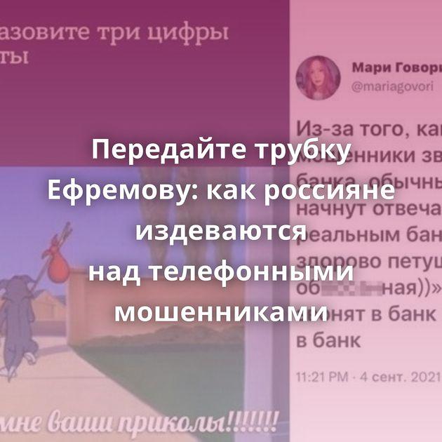 Передайте трубку Ефремову: какроссияне издеваются надтелефонными мошенниками