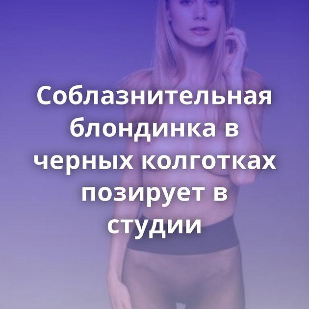 Соблазнительная блондинка в черных колготках позирует в студии