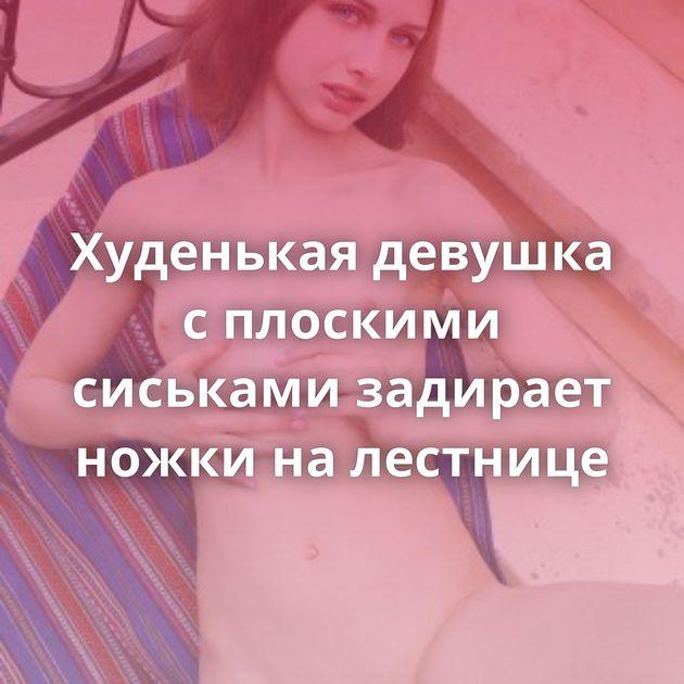 Худенькая девушка с плоскими сиськами задирает ножки на лестнице