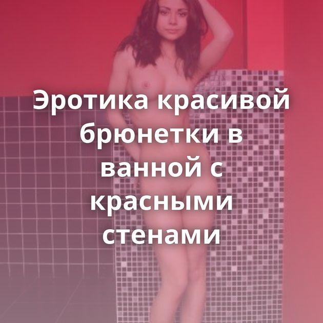 Эротика красивой брюнетки в ванной с красными стенами