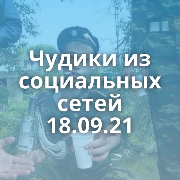 Чудики из социальных сетей 18.09.21